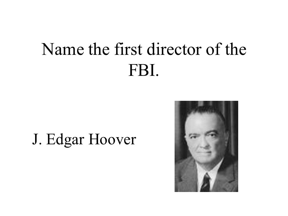 Name the first director of the FBI. J. Edgar Hoover