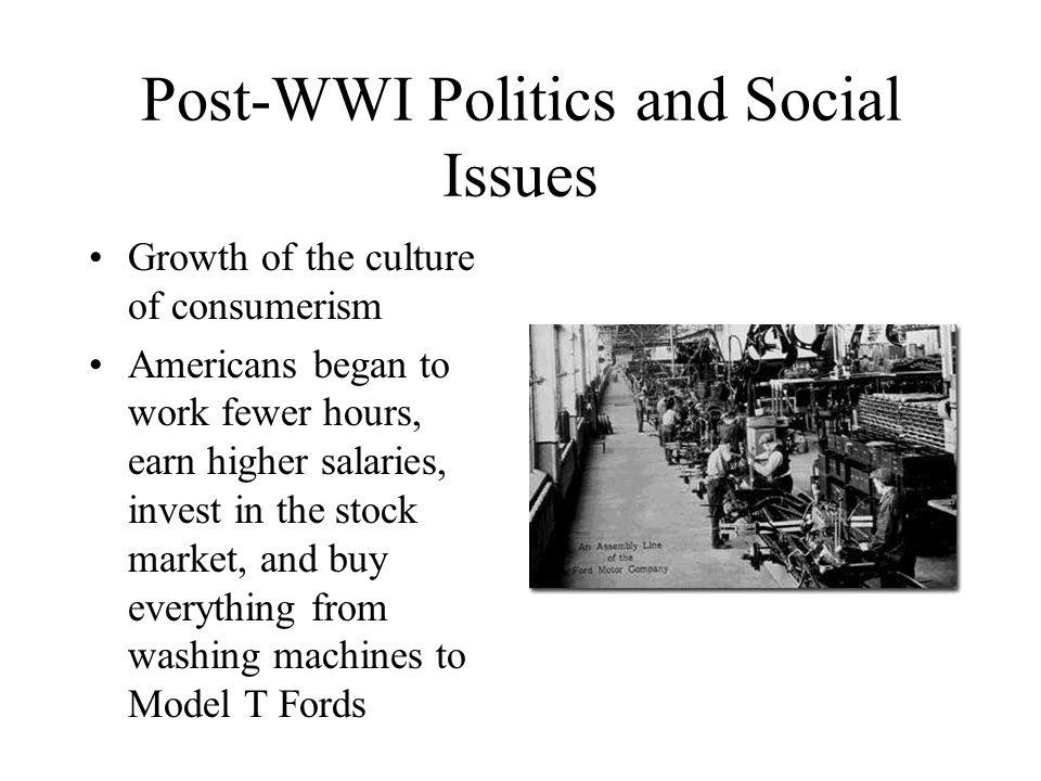 Post-WWI Politics and Social Issues Growth of the culture of consumerism Americans began to work fewer hours, earn higher salaries, invest in the stock market, and buy everything from washing machines to Model T Fords