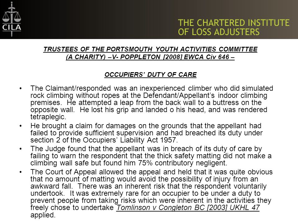TRUSTEES OF THE PORTSMOUTH YOUTH ACTIVITIES COMMITTEE (A CHARITY) –V- POPPLETON [2008] EWCA Civ 646 – OCCUPIERS' DUTY OF CARE The Claimant/responded was an inexperienced climber who did simulated rock climbing without ropes at the Defendant/Appellant's indoor climbing premises.