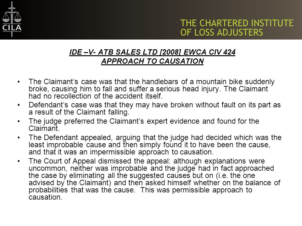 IDE –V- ATB SALES LTD [2008] EWCA CIV 424 APPROACH TO CAUSATION The Claimant's case was that the handlebars of a mountain bike suddenly broke, causing him to fall and suffer a serious head injury.