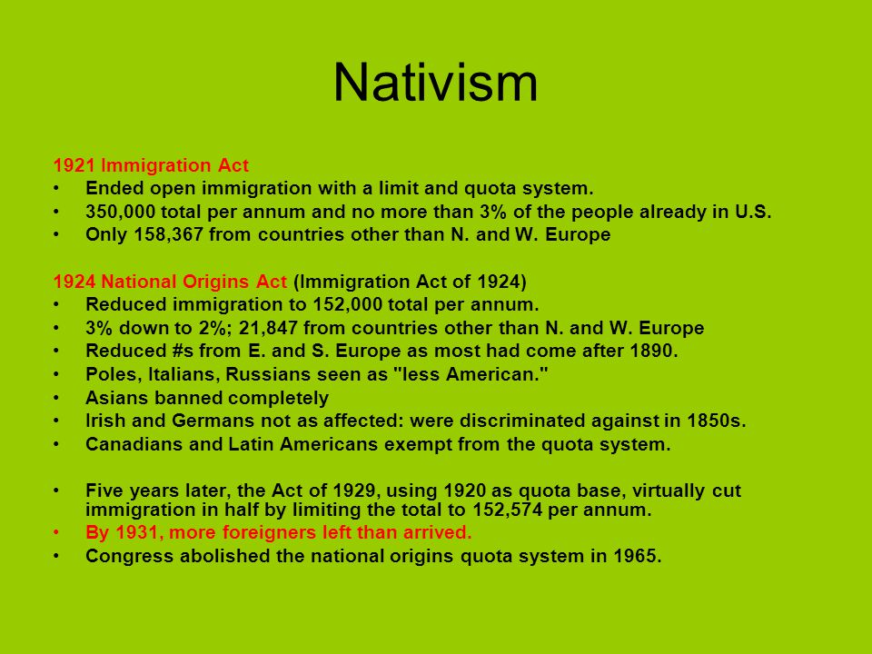 Nativism 1921 Immigration Act Ended open immigration with a limit and quota system. 350,000 total per annum and no more than 3% of the people already