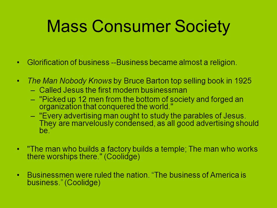 Mass Consumer Society Glorification of business --Business became almost a religion.