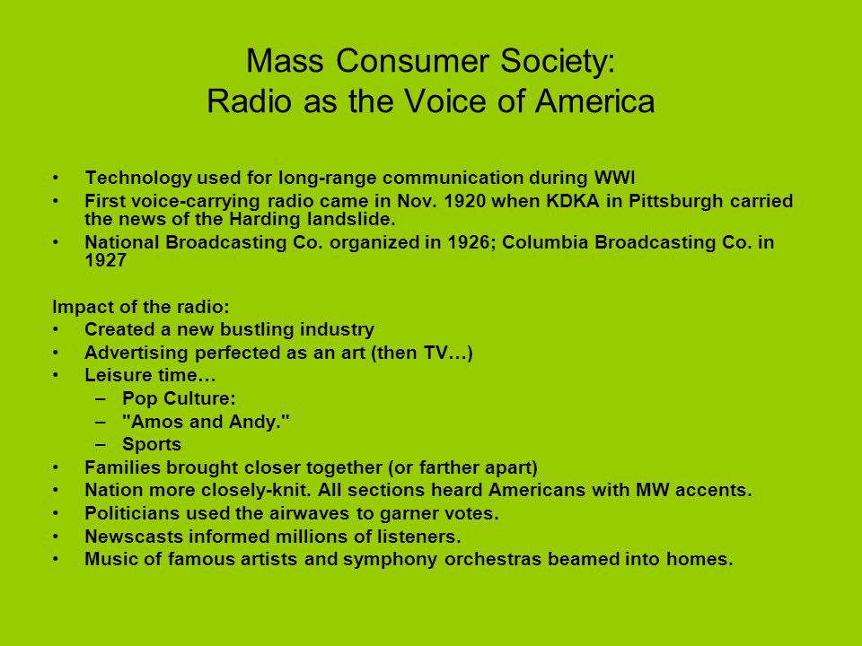 Mass Consumer Society: Radio as the Voice of America Technology used for long-range communication during WWI First voice-carrying radio came in Nov.