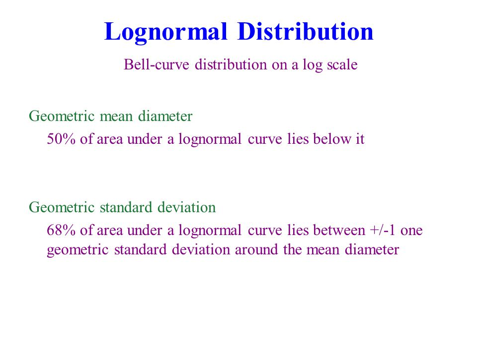 Lognormal Distribution Bell-curve distribution on a log scale Geometric mean diameter 50% of area under a lognormal curve lies below it Geometric standard deviation 68% of area under a lognormal curve lies between +/-1 one geometric standard deviation around the mean diameter