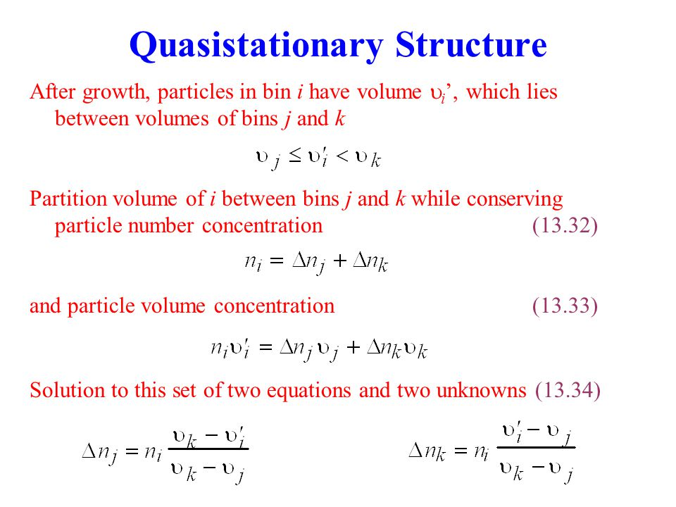 Quasistationary Structure Partition volume of i between bins j and k while conserving particle number concentration(13.32) and particle volume concentration(13.33) Solution to this set of two equations and two unknowns (13.34) After growth, particles in bin i have volume  i ', which lies between volumes of bins j and k