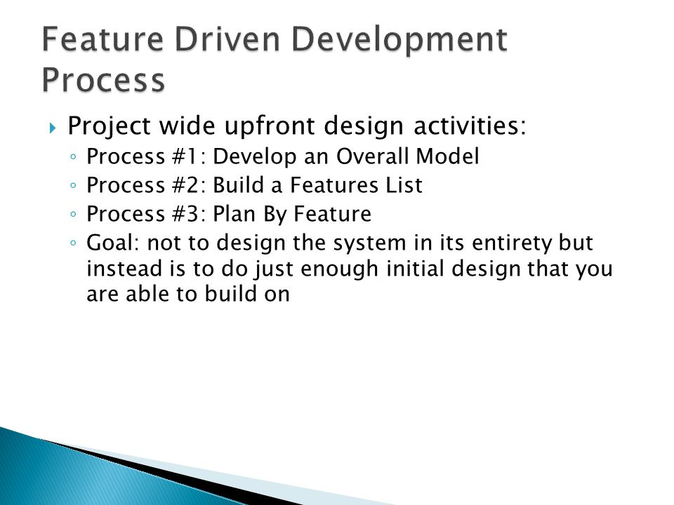  Project wide upfront design activities: ◦ Process #1: Develop an Overall Model ◦ Process #2: Build a Features List ◦ Process #3: Plan By Feature ◦ Goal: not to design the system in its entirety but instead is to do just enough initial design that you are able to build on