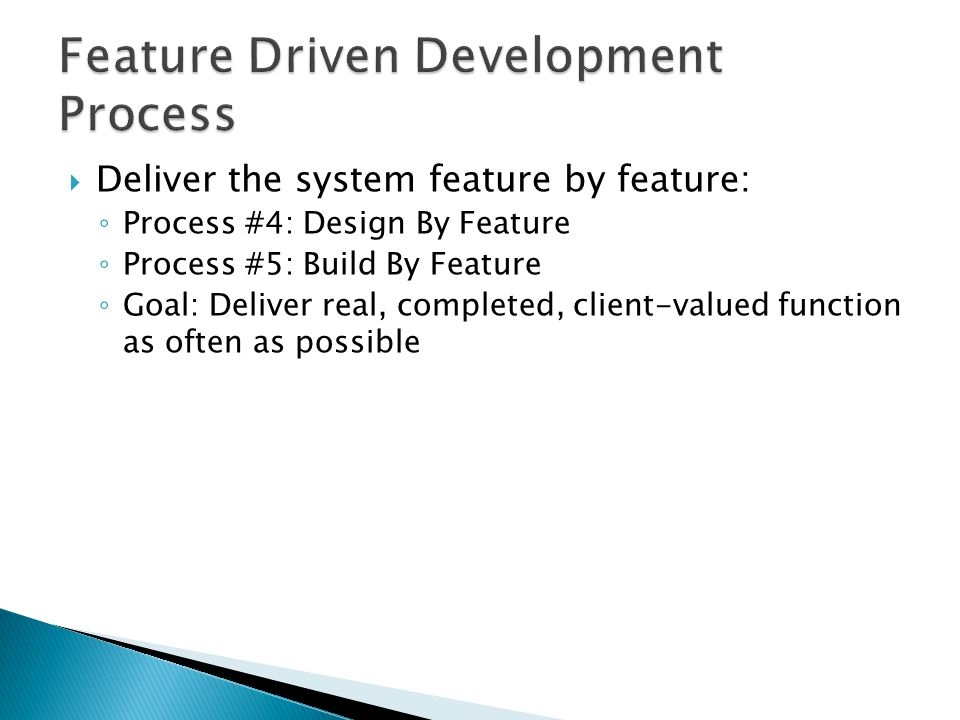  Deliver the system feature by feature: ◦ Process #4: Design By Feature ◦ Process #5: Build By Feature ◦ Goal: Deliver real, completed, client-valued function as often as possible