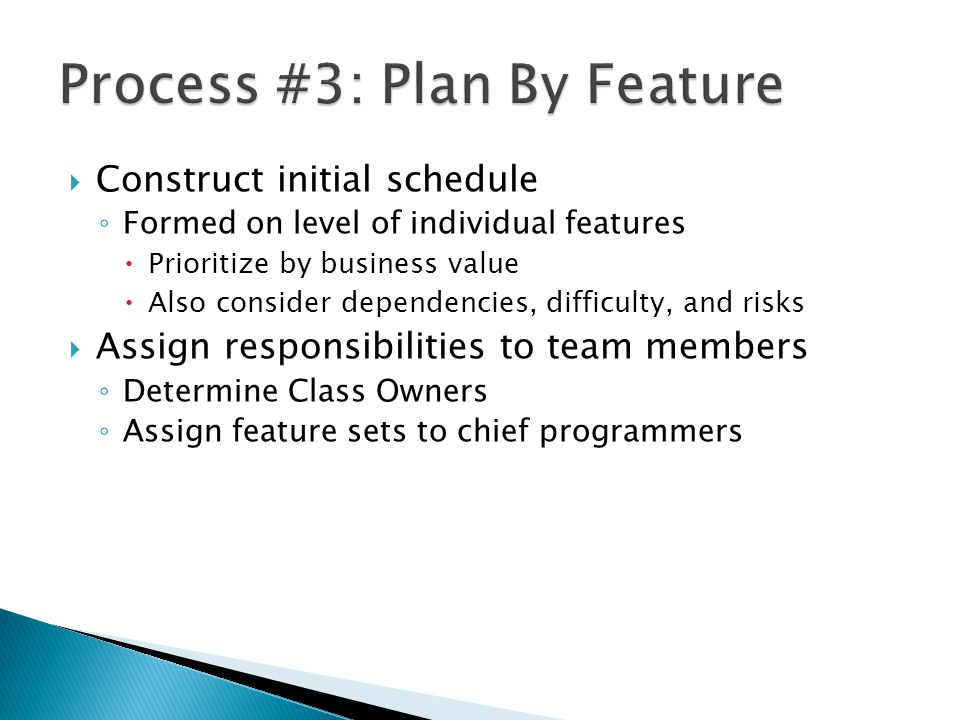  Construct initial schedule ◦ Formed on level of individual features  Prioritize by business value  Also consider dependencies, difficulty, and risks  Assign responsibilities to team members ◦ Determine Class Owners ◦ Assign feature sets to chief programmers