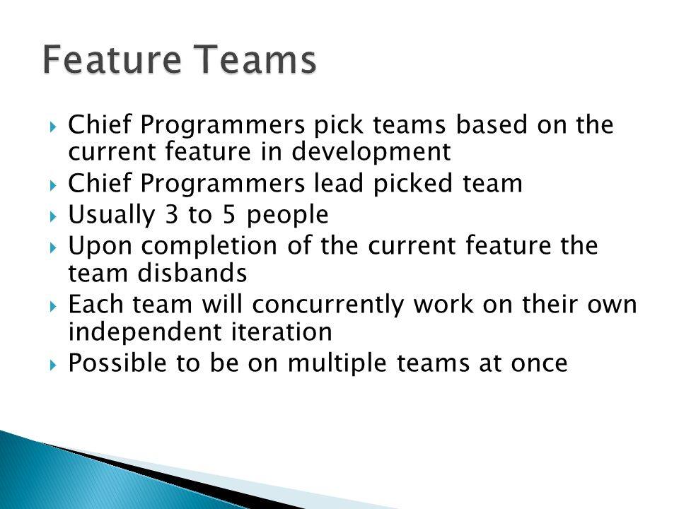  Chief Programmers pick teams based on the current feature in development  Chief Programmers lead picked team  Usually 3 to 5 people  Upon completion of the current feature the team disbands  Each team will concurrently work on their own independent iteration  Possible to be on multiple teams at once