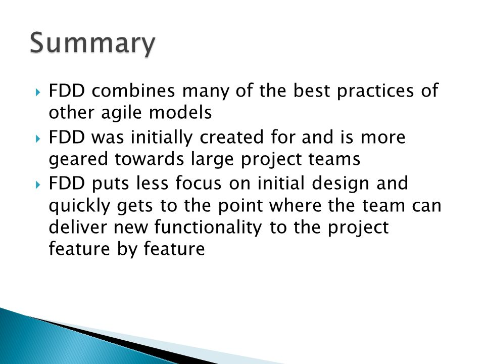  FDD combines many of the best practices of other agile models  FDD was initially created for and is more geared towards large project teams  FDD puts less focus on initial design and quickly gets to the point where the team can deliver new functionality to the project feature by feature