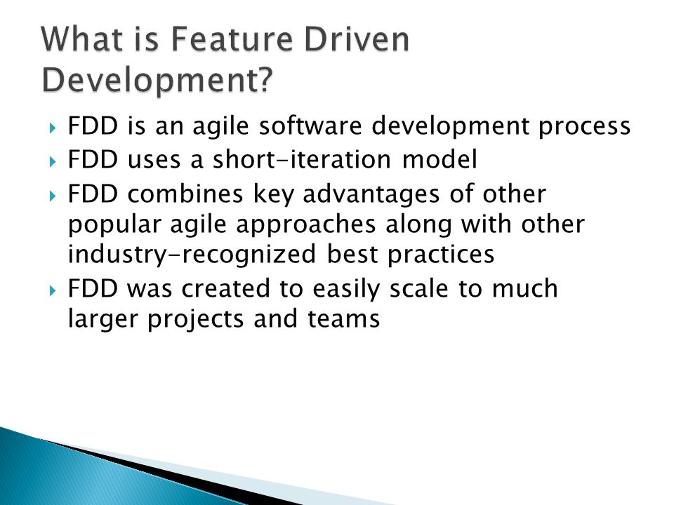  FDD is an agile software development process  FDD uses a short-iteration model  FDD combines key advantages of other popular agile approaches along with other industry-recognized best practices  FDD was created to easily scale to much larger projects and teams