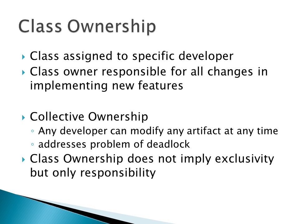  Class assigned to specific developer  Class owner responsible for all changes in implementing new features  Collective Ownership ◦ Any developer can modify any artifact at any time ◦ addresses problem of deadlock  Class Ownership does not imply exclusivity but only responsibility