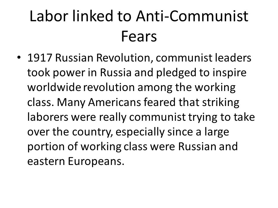 Labor linked to Anti-Communist Fears 1917 Russian Revolution, communist leaders took power in Russia and pledged to inspire worldwide revolution among the working class.