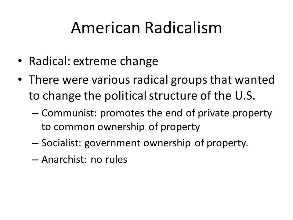 American Radicalism Radical: extreme change There were various radical groups that wanted to change the political structure of the U.S.