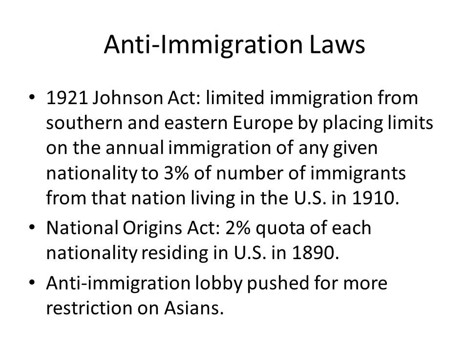 Anti-Immigration Laws 1921 Johnson Act: limited immigration from southern and eastern Europe by placing limits on the annual immigration of any given nationality to 3% of number of immigrants from that nation living in the U.S.