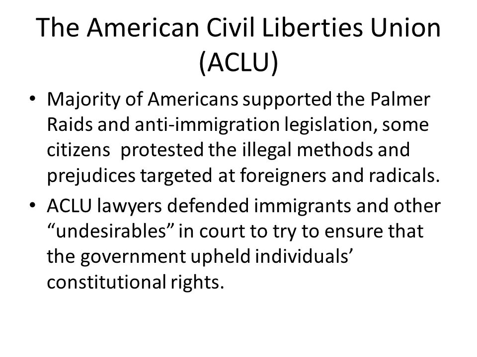 The American Civil Liberties Union (ACLU) Majority of Americans supported the Palmer Raids and anti-immigration legislation, some citizens protested the illegal methods and prejudices targeted at foreigners and radicals.