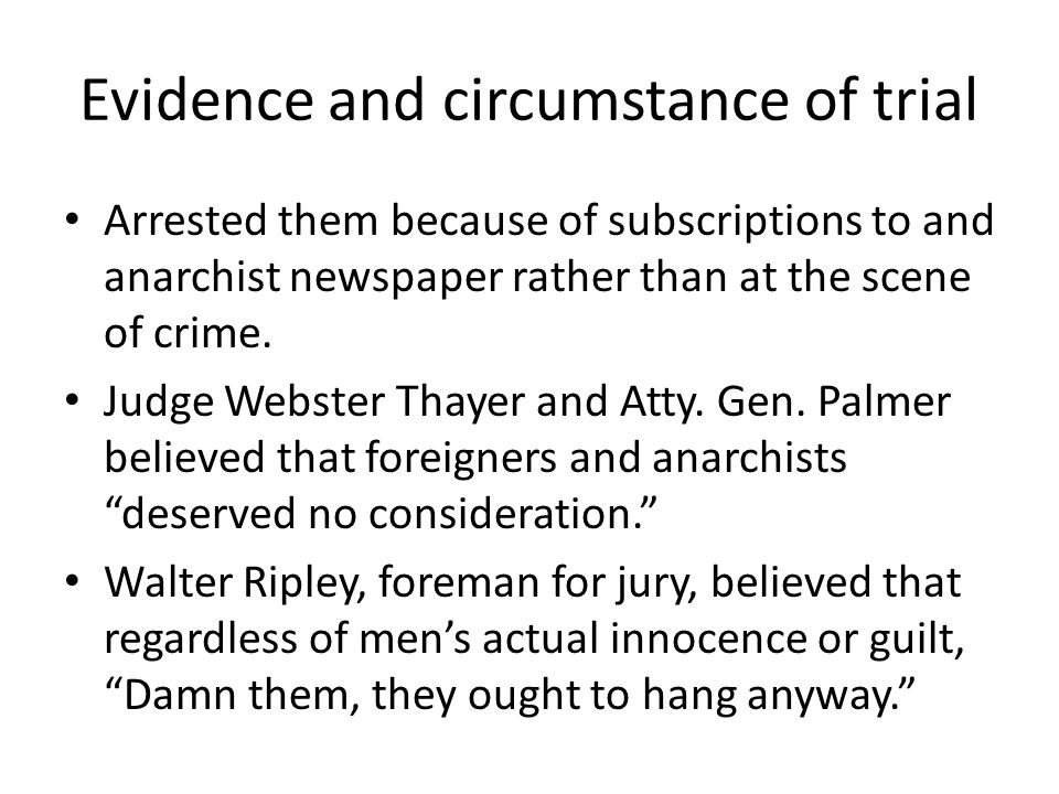 Evidence and circumstance of trial Arrested them because of subscriptions to and anarchist newspaper rather than at the scene of crime. Judge Webster