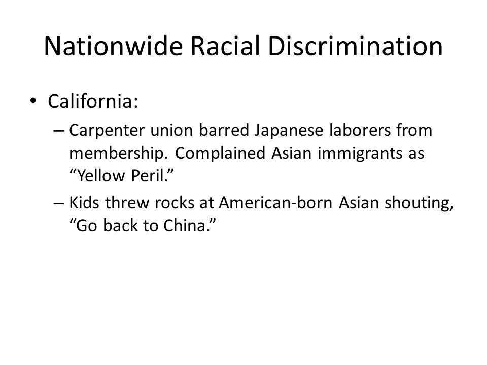 Nationwide Racial Discrimination California: – Carpenter union barred Japanese laborers from membership.