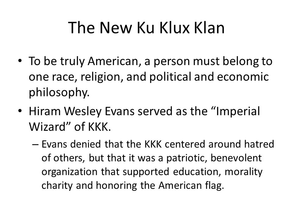 The New Ku Klux Klan To be truly American, a person must belong to one race, religion, and political and economic philosophy. Hiram Wesley Evans serve