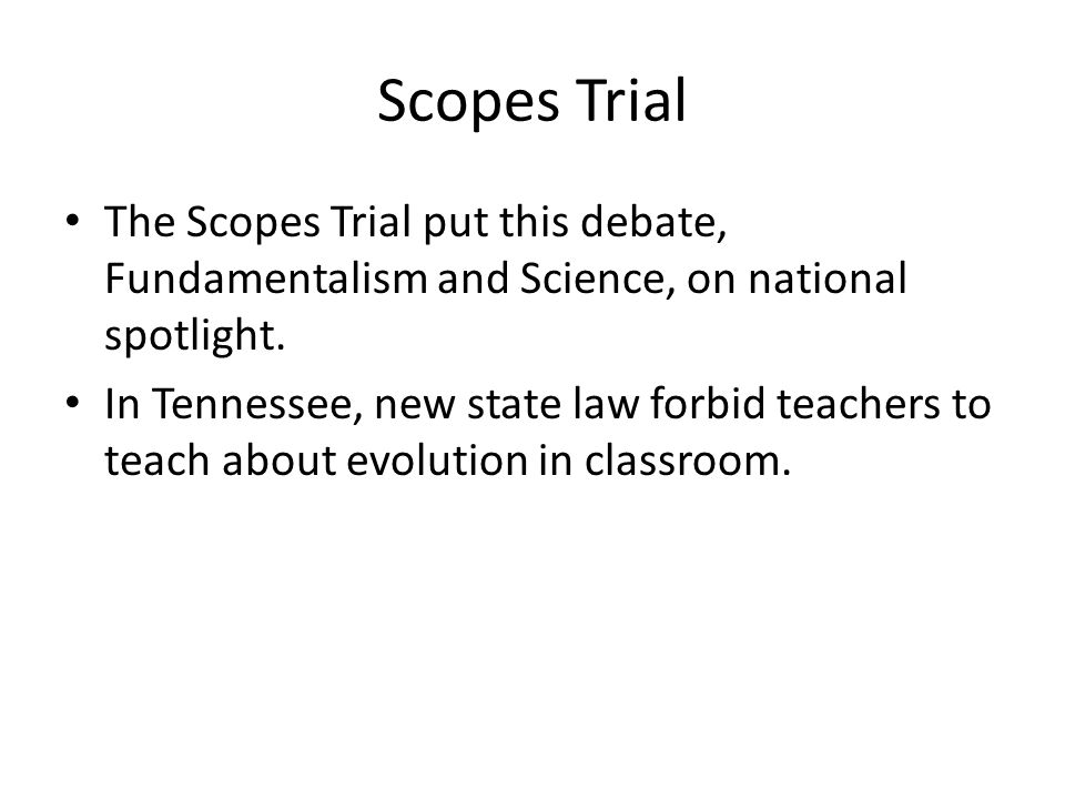 Scopes Trial The Scopes Trial put this debate, Fundamentalism and Science, on national spotlight. In Tennessee, new state law forbid teachers to teach