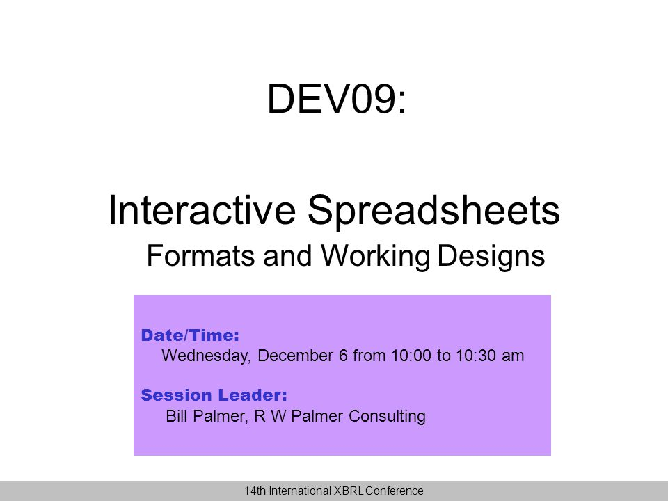 DEV09: Date/Time: Wednesday, December 6 from 10:00 to 10:30 am Session Leader: Bill Palmer, R W Palmer Consulting Interactive Spreadsheets Formats and Working Designs 14th International XBRL Conference