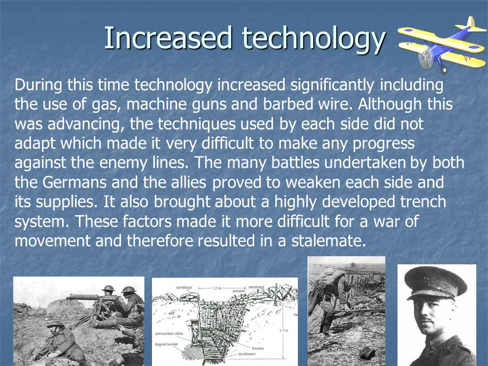 Increased technology During this time technology increased significantly including the use of gas, machine guns and barbed wire. Although this was adv