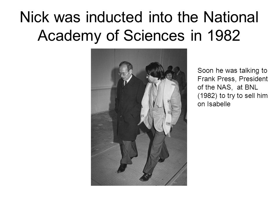 Nick was inducted into the National Academy of Sciences in 1982 Soon he was talking to Frank Press, President of the NAS, at BNL (1982) to try to sell him on Isabelle