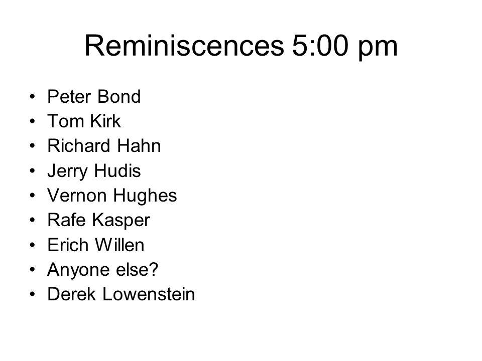 Reminiscences 5:00 pm Peter Bond Tom Kirk Richard Hahn Jerry Hudis Vernon Hughes Rafe Kasper Erich Willen Anyone else.