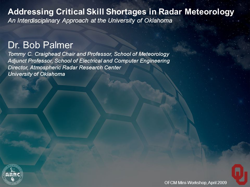 OFCM Mini-Workshop, April 2009 Addressing Critical Skill Shortages in Radar Meteorology An Interdisciplinary Approach at the University of Oklahoma Dr.
