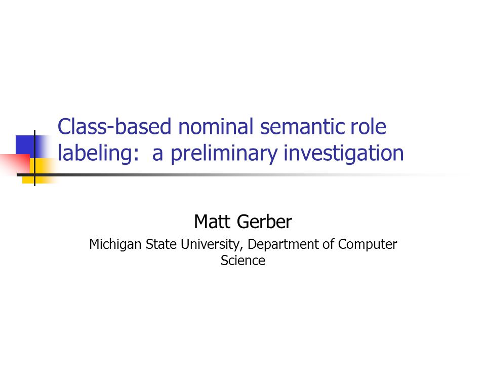 Class-based nominal semantic role labeling: a preliminary investigation Matt Gerber Michigan State University, Department of Computer Science