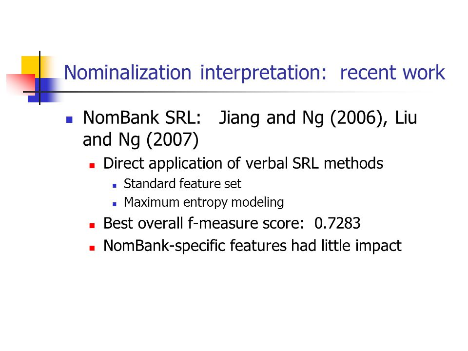 Nominalization interpretation: recent work NomBank SRL: Jiang and Ng (2006), Liu and Ng (2007) Direct application of verbal SRL methods Standard feature set Maximum entropy modeling Best overall f-measure score: 0.7283 NomBank-specific features had little impact