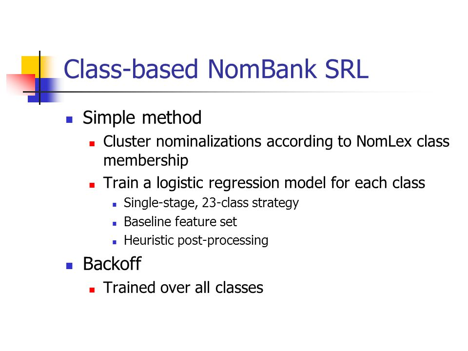 Class-based NomBank SRL Simple method Cluster nominalizations according to NomLex class membership Train a logistic regression model for each class Single-stage, 23-class strategy Baseline feature set Heuristic post-processing Backoff Trained over all classes