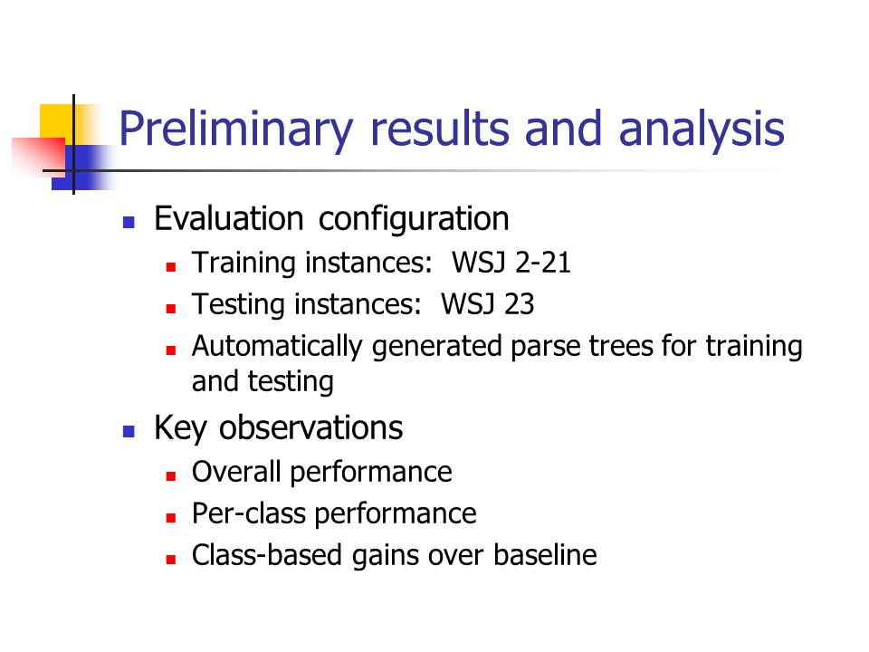 Preliminary results and analysis Evaluation configuration Training instances: WSJ 2-21 Testing instances: WSJ 23 Automatically generated parse trees for training and testing Key observations Overall performance Per-class performance Class-based gains over baseline