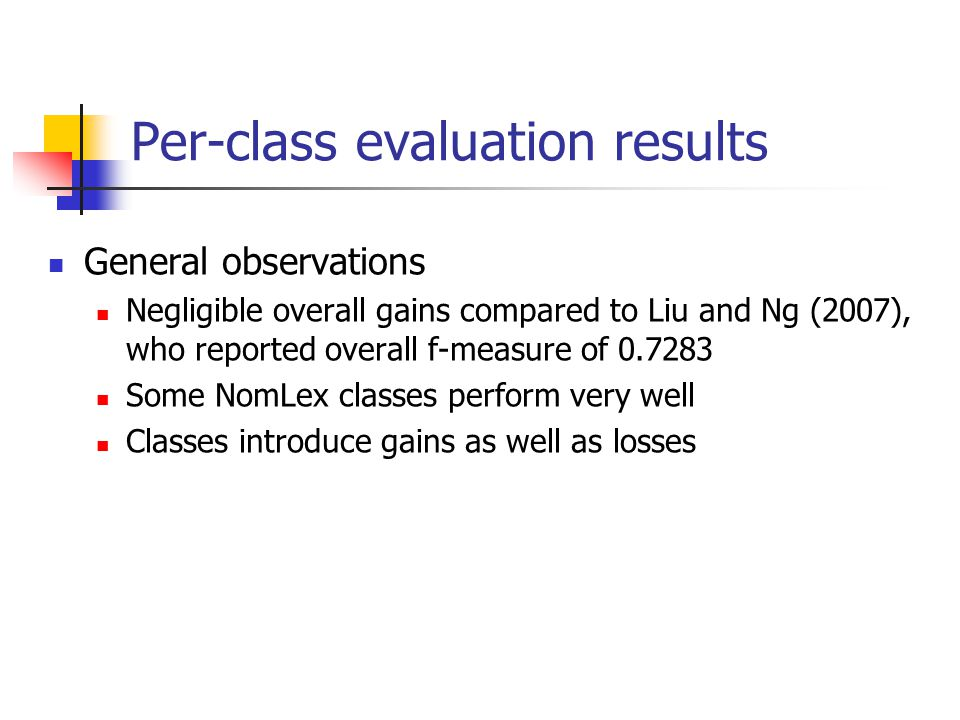 General observations Negligible overall gains compared to Liu and Ng (2007), who reported overall f-measure of 0.7283 Some NomLex classes perform very well Classes introduce gains as well as losses