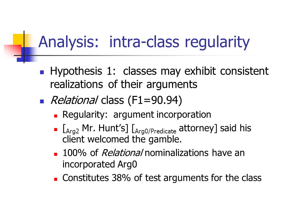 Analysis: intra-class regularity Hypothesis 1: classes may exhibit consistent realizations of their arguments Relational class (F1=90.94) Regularity: argument incorporation [ Arg2 Mr.