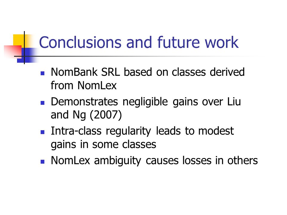 Conclusions and future work NomBank SRL based on classes derived from NomLex Demonstrates negligible gains over Liu and Ng (2007) Intra-class regularity leads to modest gains in some classes NomLex ambiguity causes losses in others