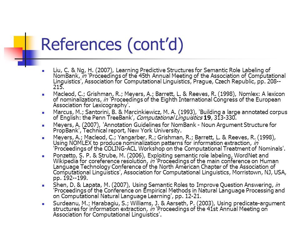 References (cont'd) Liu, C. & Ng, H. (2007), Learning Predictive Structures for Semantic Role Labeling of NomBank, in 'Proceedings of the 45th Annual