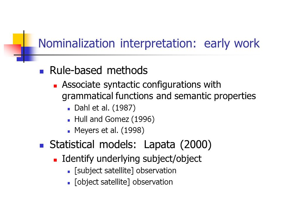 Nominalization interpretation: early work Rule-based methods Associate syntactic configurations with grammatical functions and semantic properties Dahl et al.