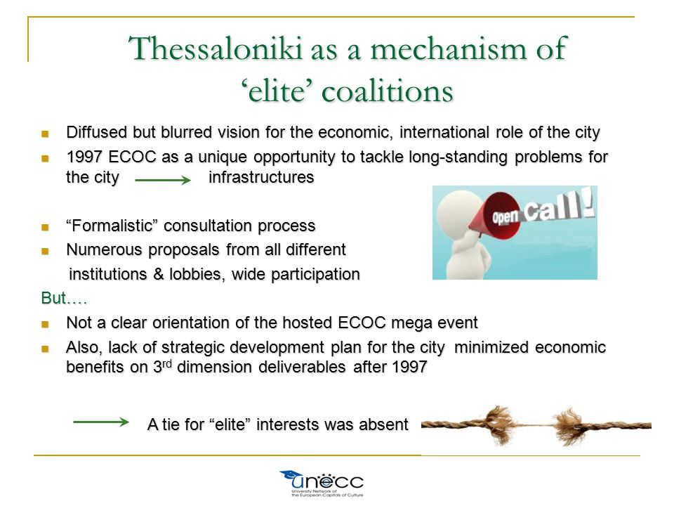 Thessaloniki as a mechanism of 'elite' coalitions Diffused but blurred vision for the economic, international role of the city Diffused but blurred vision for the economic, international role of the city 1997 ECOC as a unique opportunity to tackle long-standing problems for the city infrastructures 1997 ECOC as a unique opportunity to tackle long-standing problems for the city infrastructures Formalistic consultation process Formalistic consultation process Numerous proposals from all different Numerous proposals from all different institutions & lobbies, wide participation institutions & lobbies, wide participationBut….