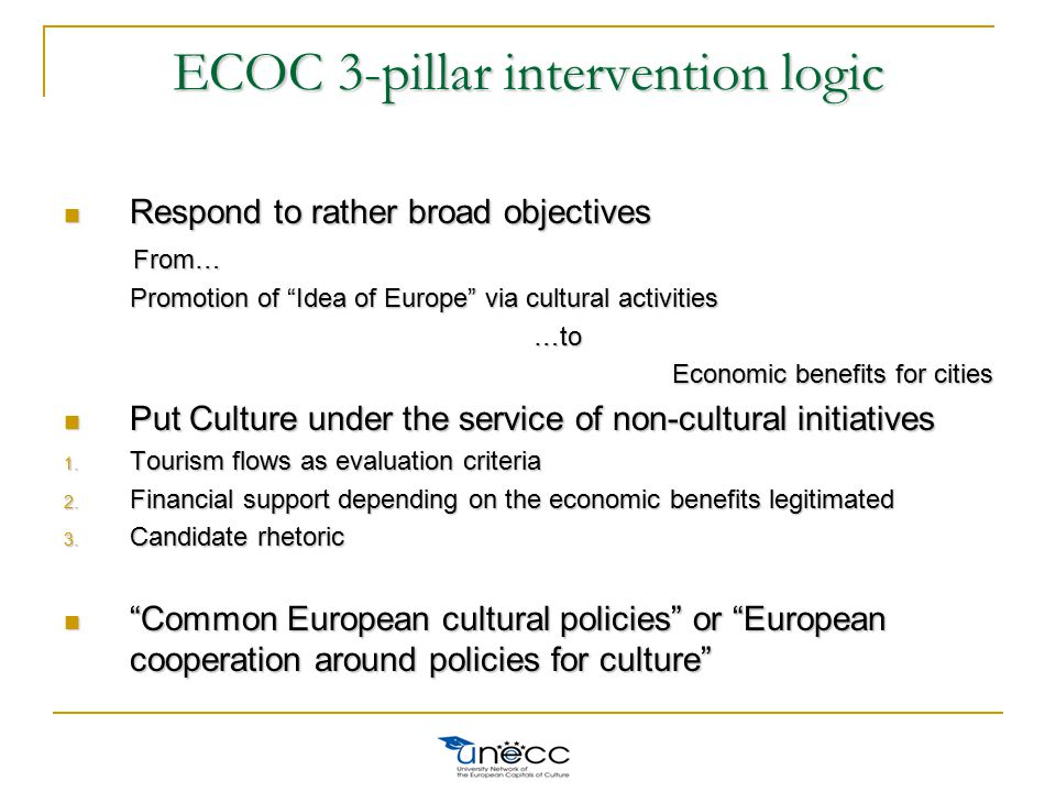 Respond to rather broad objectives Respond to rather broad objectives From… From… Promotion of Idea of Europe via cultural activities Promotion of Idea of Europe via cultural activities …to …to Economic benefits for cities Economic benefits for cities Put Culture under the service of non-cultural initiatives Put Culture under the service of non-cultural initiatives 1.
