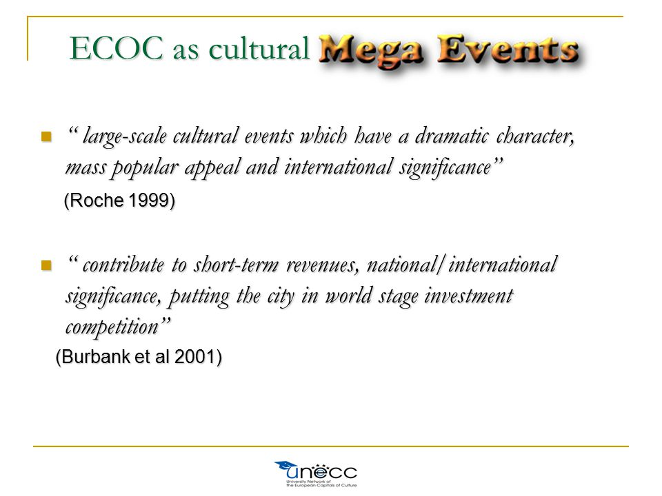 large-scale cultural events which have a dramatic character, mass popular appeal and international significance large-scale cultural events which have a dramatic character, mass popular appeal and international significance (Roche 1999) (Roche 1999) contribute to short-term revenues, national/international significance, putting the city in world stage investment competition contribute to short-term revenues, national/international significance, putting the city in world stage investment competition (Burbank et al 2001) (Burbank et al 2001) ECOC as cultural