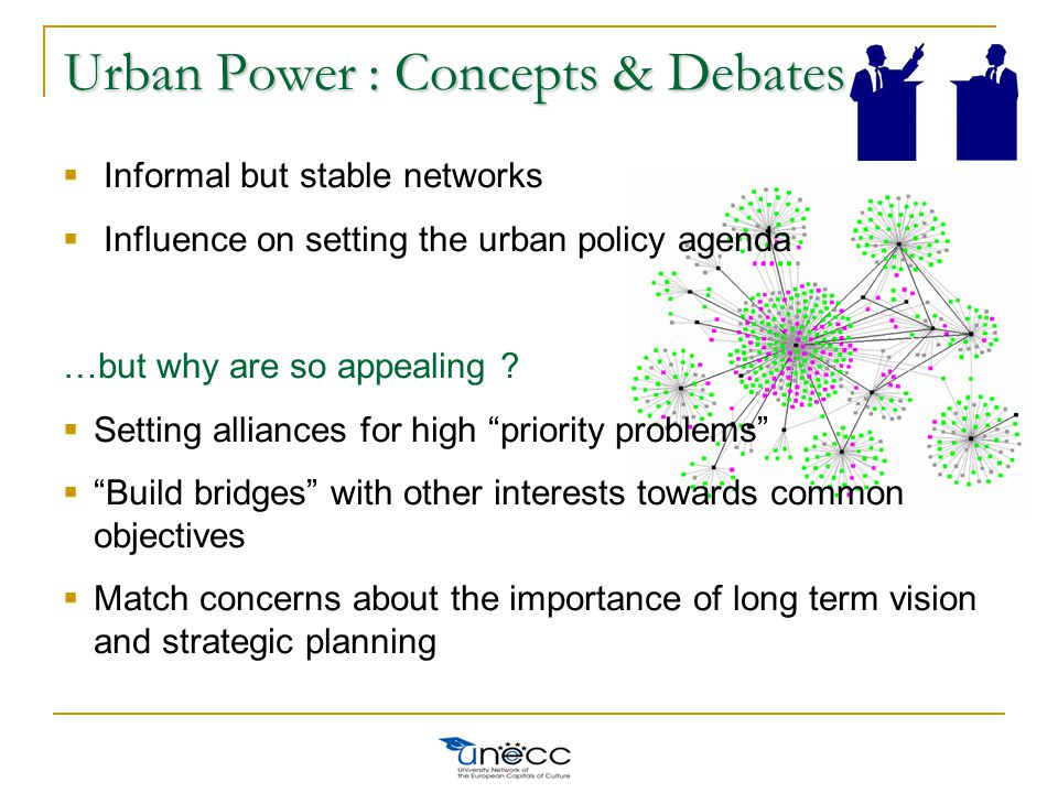Urban Power : Concepts & Debates  Informal but stable networks  Influence on setting the urban policy agenda …but why are so appealing .