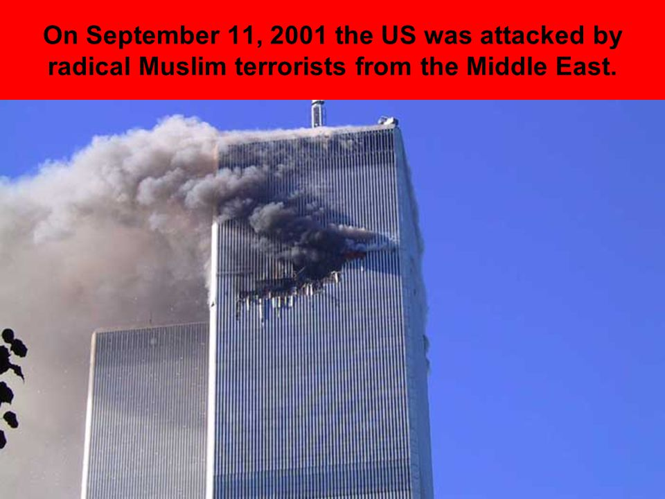 On September 11, 2001 the US was attacked by radical Muslim terrorists from the Middle East.