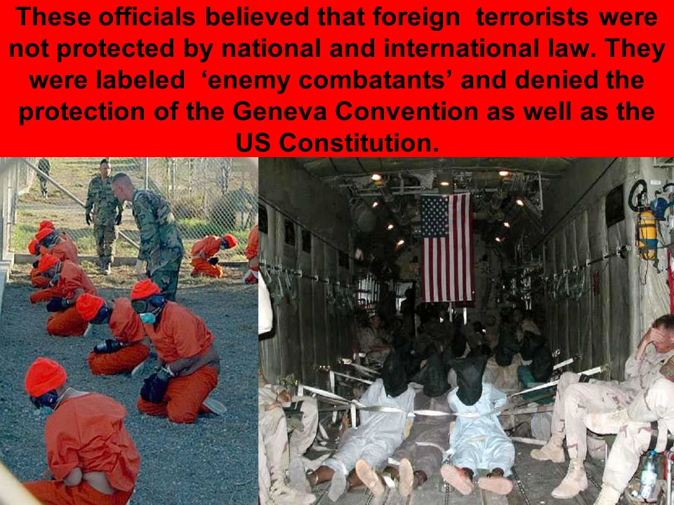 These officials believed that foreign terrorists were not protected by national and international law. They were labeled 'enemy combatants' and denied