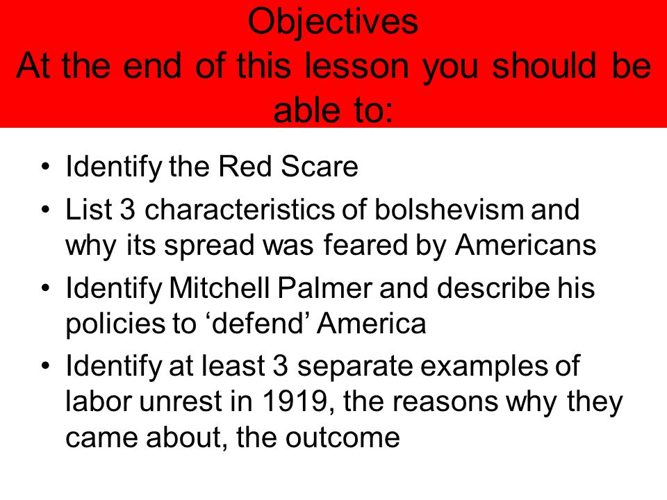 Objectives At the end of this lesson you should be able to: Identify the Red Scare List 3 characteristics of bolshevism and why its spread was feared
