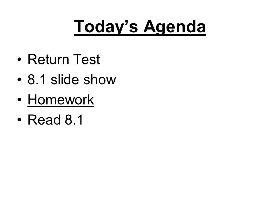 Today's Agenda Return Test 8.1 slide show Homework Read 8.1