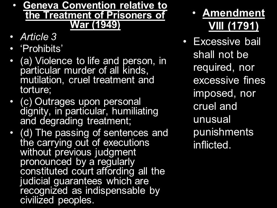 Geneva Convention relative to the Treatment of Prisoners of War (1949) Article 3 'Prohibits' (a) Violence to life and person, in particular murder of all kinds, mutilation, cruel treatment and torture; (c) Outrages upon personal dignity, in particular, humiliating and degrading treatment; (d) The passing of sentences and the carrying out of executions without previous judgment pronounced by a regularly constituted court affording all the judicial guarantees which are recognized as indispensable by civilized peoples.