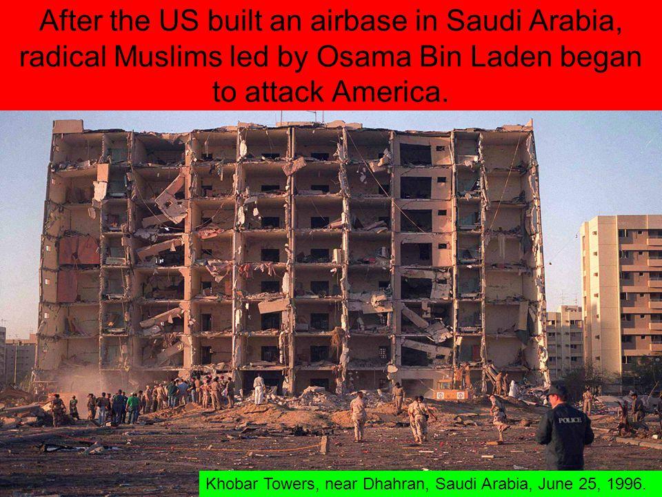 After the US built an airbase in Saudi Arabia, radical Muslims led by Osama Bin Laden began to attack America. Khobar Towers, near Dhahran, Saudi Arab