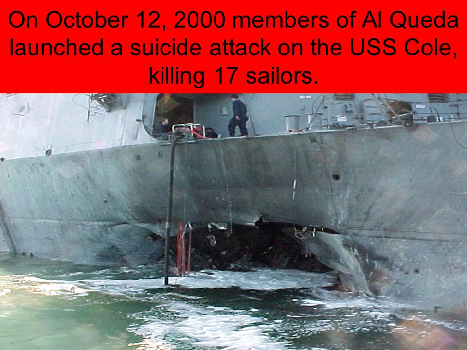 On October 12, 2000 members of Al Queda launched a suicide attack on the USS Cole, killing 17 sailors.