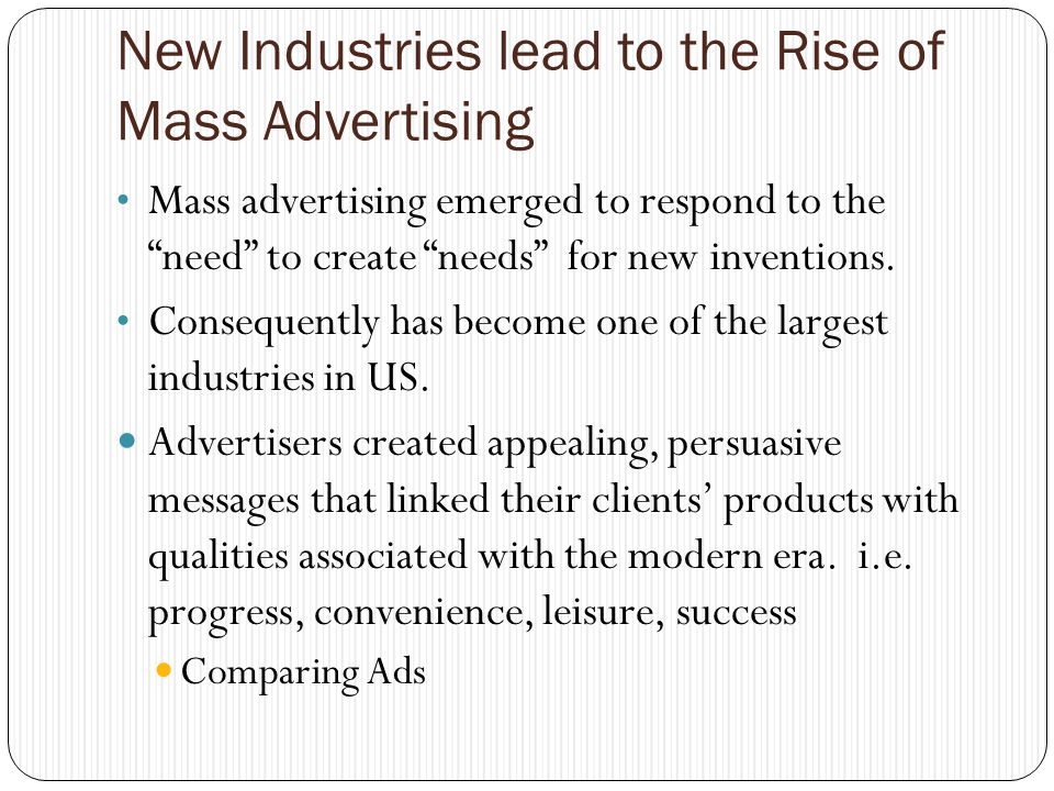 New Industries lead to the Rise of Mass Advertising Mass advertising emerged to respond to the need to create needs for new inventions.